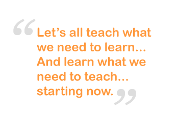Let's all  teach what we need to learn...